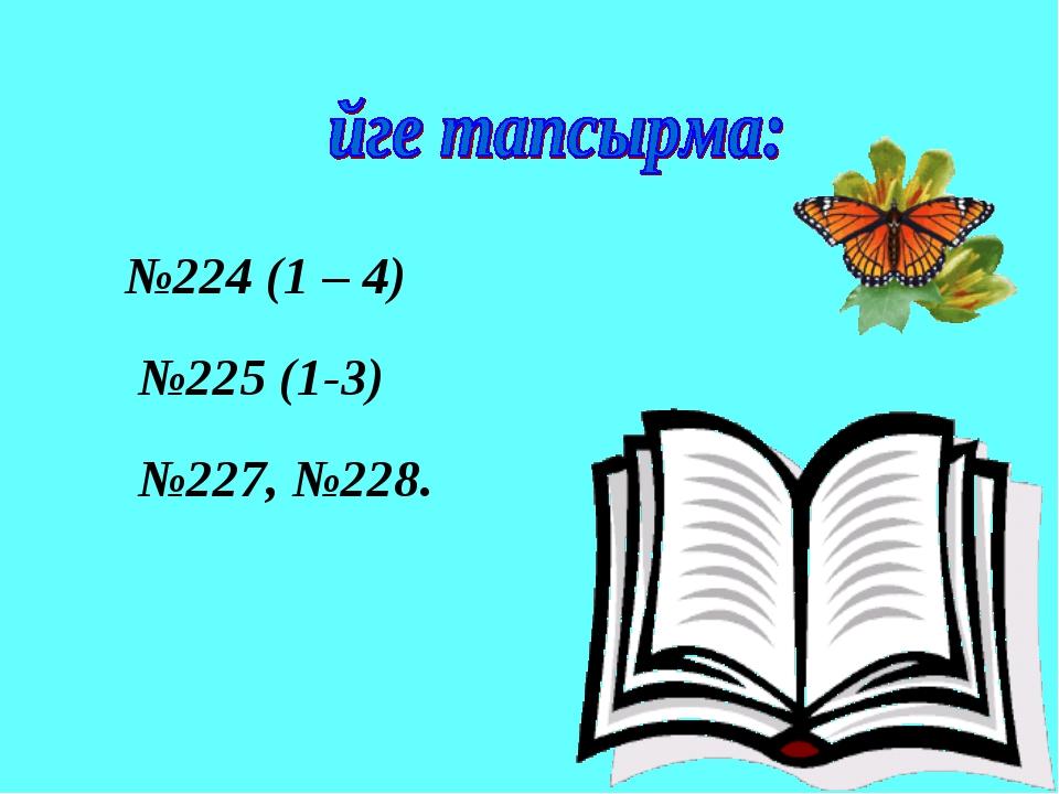 №224 (1 – 4) №225 (1-3) №227, №228.