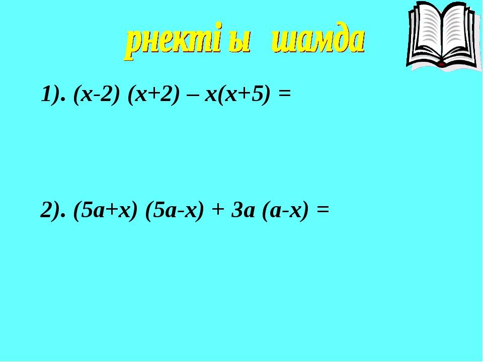 1). (x-2) (x+2) – x(x+5) = 2). (5a+x) (5a-x) + 3a (a-x) =