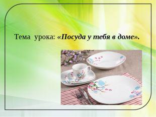 Тема урока: «Посуда у тебя в доме».