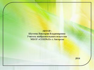 АВТОР: Шутеева Виктория Владимировна Учитель изобразительного искусства МБОУ