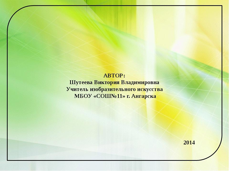 АВТОР: Шутеева Виктория Владимировна Учитель изобразительного искусства МБОУ...