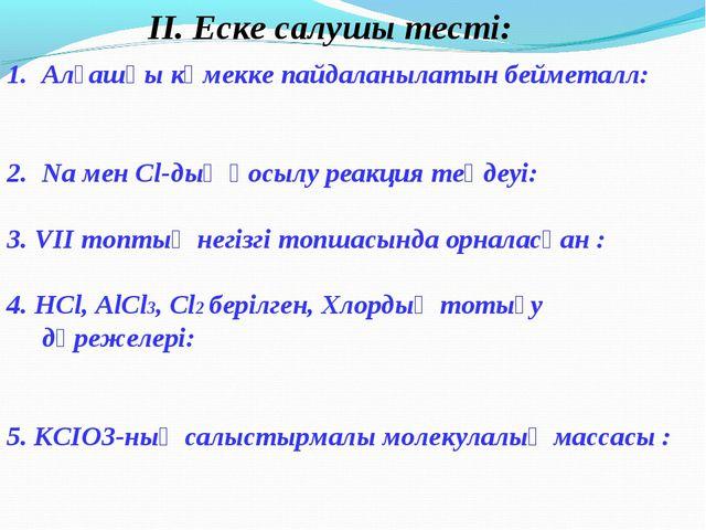 ІІ. Еске салушы тесті: Алғашқы көмекке пайдаланылатын бейметалл: Na мен Cl...