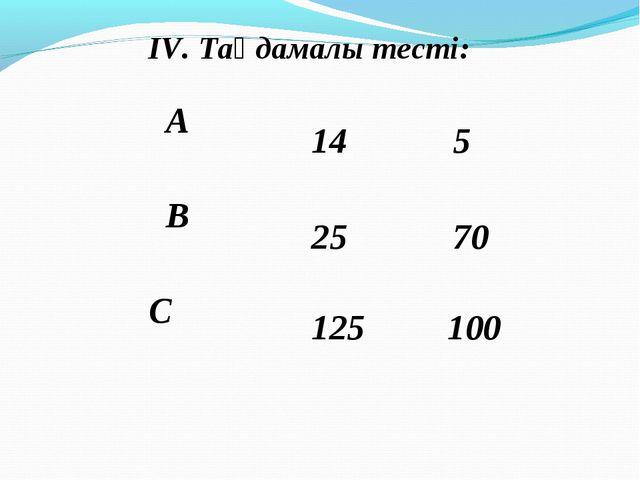 ІV. Таңдамалы тесті: 14 25 125 5 70 100 А  В  С