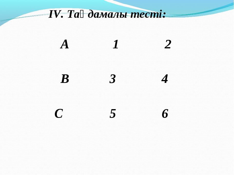 ІV. Таңдамалы тесті: А 1 2 В 3 4 С 5 6