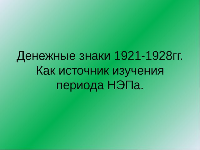 Денежные знаки 1921-1928гг. Как источник изучения периода НЭПа.