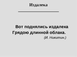 Вот поднялись издалека Грядою длинной облака.  (И. Никитин.) Издалека __