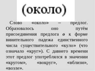 Слово «около» – предлог. Образовалось оно путём присоединения предлога о к фо