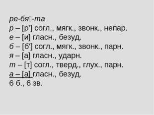 ре-бя-та р – [р'] согл., мягк., звонк., непар. е – [и] гласн., безуд. б – [