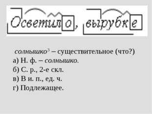 солнышко3 – существительное (что?) а) Н. ф. – солнышко. б) С. р., 2-е скл. в