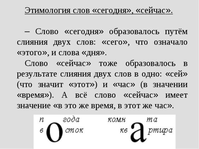 Этимология слов «сегодня», «сейчас». – Слово «сегодня» образовалось путём сли...