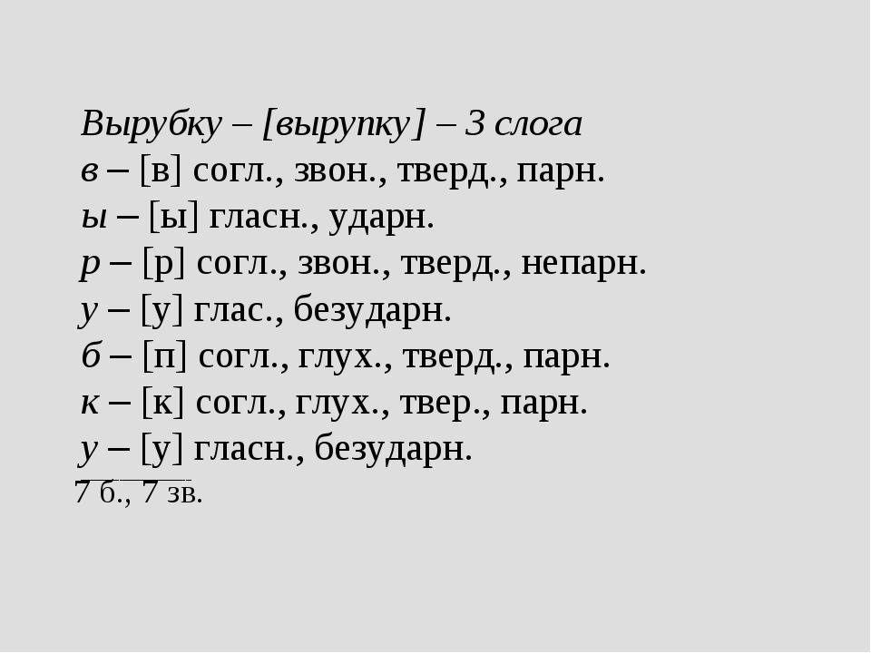 Вырубку – [вырупку] – 3 слога в – [в] согл., звон., тверд., парн. ы – [ы] гла...