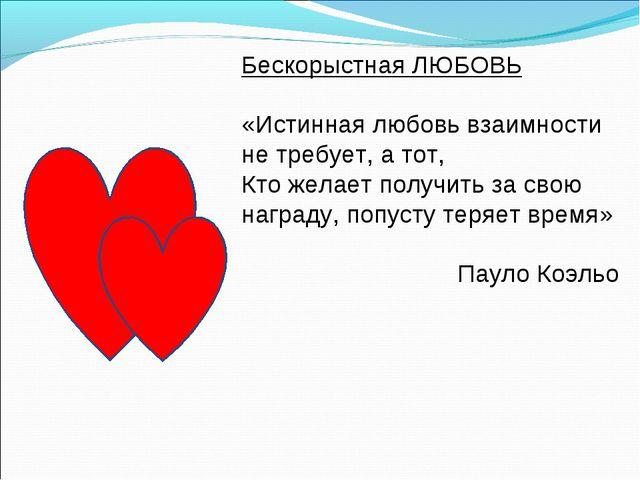 Бескорыстная ЛЮБОВЬ «Истинная любовь взаимности не требует, а тот, Кто желает...