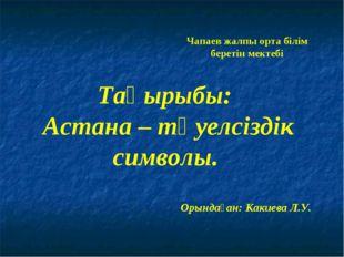 Тақырыбы: Астана – тәуелсіздік символы. Чапаев жалпы орта білім беретін мекте