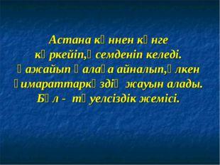 Астана күннен күнге көркейіп,әсемденіп келеді. Ғажайып қалаға айналып,үлкен ғ