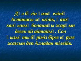 Дәл бүгін қазақ елінің Астанасы мәнгілік, қазақ халқының болашағы жарқын деге