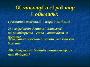 Оқушыларға сұрақтар қойылады: 1)Астана қаласының қазіргі әкімі кім? 2) Қазірг
