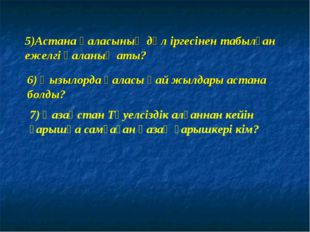 5)Астана қаласының дәл іргесінен табылған ежелгі қаланың аты? 6) Қызылорда қа