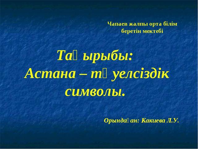 Тақырыбы: Астана – тәуелсіздік символы. Чапаев жалпы орта білім беретін мекте...