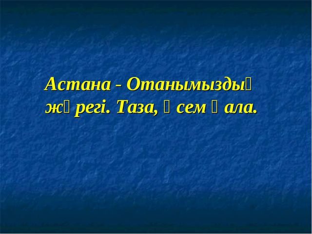 Астана - Отанымыздың жүрегі. Таза, әсем қала.