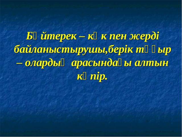 Бәйтерек – көк пен жерді байланыстырушы,берік тұғыр – олардың арасындағы алты...