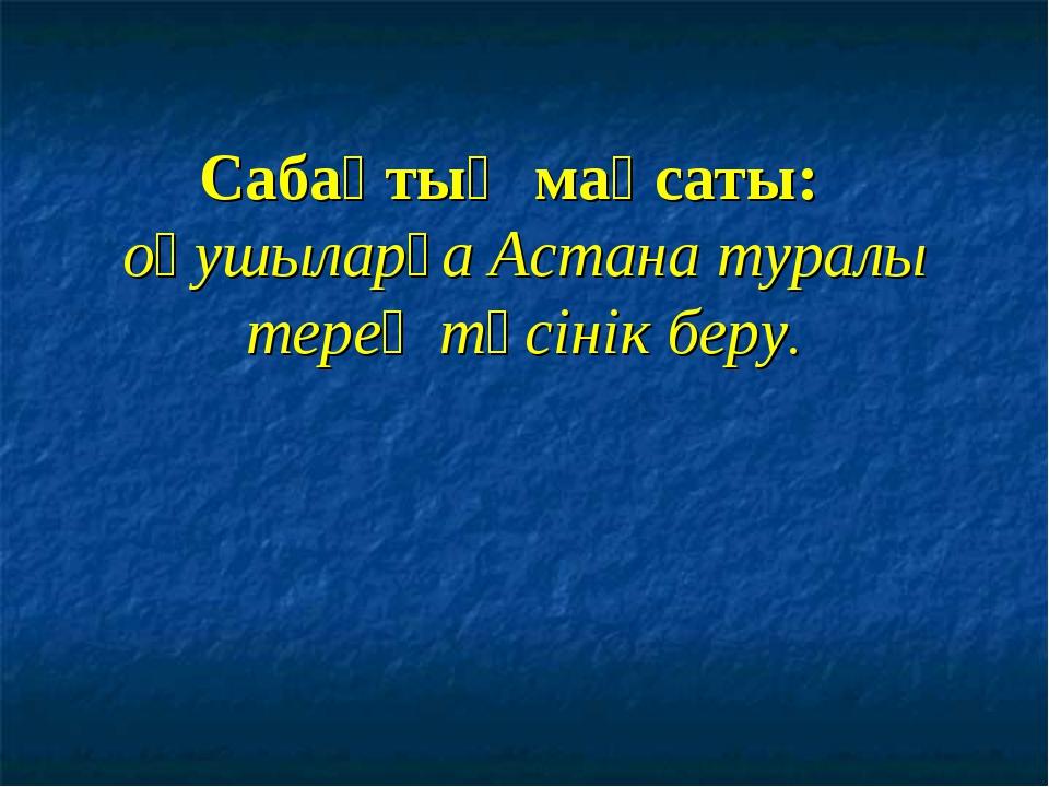 Сабақтың мақсаты: оқушыларға Астана туралы терең түсінік беру.