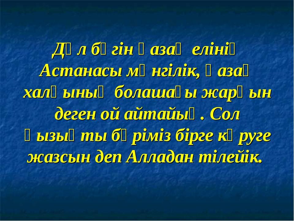 Дәл бүгін қазақ елінің Астанасы мәнгілік, қазақ халқының болашағы жарқын деге...