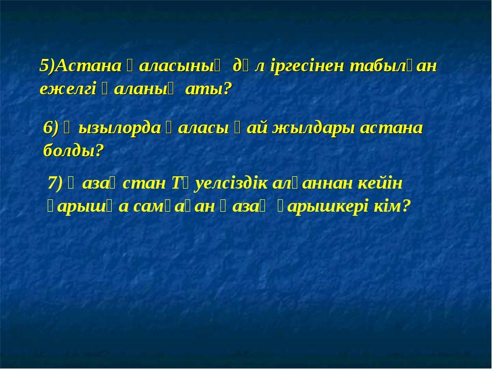 5)Астана қаласының дәл іргесінен табылған ежелгі қаланың аты? 6) Қызылорда қа...