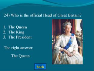 The right answer: The Queen 24) Who is the official Head of Great Britain? Th