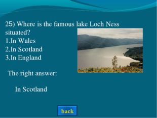 The right answer: In Scotland 25) Where is the famous lake Loch Ness situated