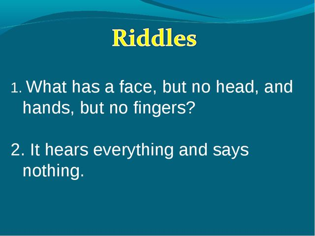 1. What has a face, but no head, and hands, but no fingers? 2. It hears ever...