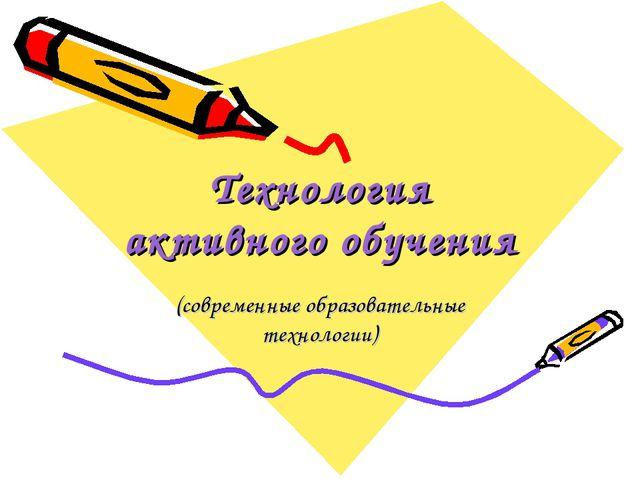 Технология активного обучения (современные образовательные технологии)