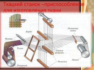 Ткацкий станок –приспособление для изготовления ткани
