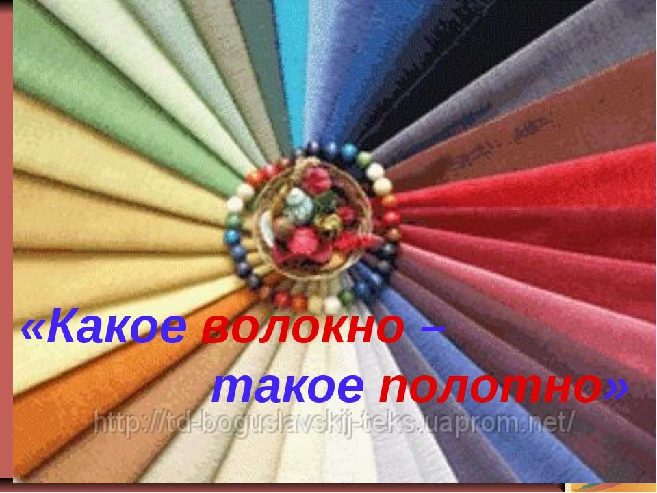 «Какое волокно – такое полотно»