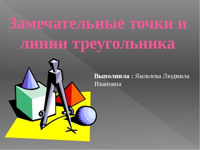 Замечательные точки и линии треугольника Выполнила : Яковлева Людмила Ивановна