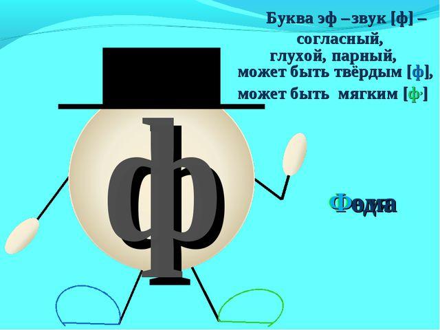 может быть твёрдым [ф], может быть мягким [ф,] Федя ф Буква эф – звук [ф] – с...
