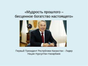 «Мудрость прошлого – бесценное богатство настоящего» Первый Президент Республ