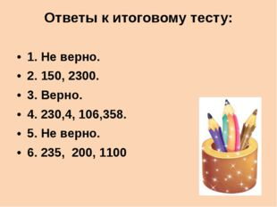 Ответы к итоговому тесту: 1. Не верно. 2. 150, 2300. 3. Верно. 4. 230,4, 106,