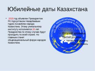 Юбилейные даты Казахстана 2015 год объявлен Президентом РК Нурсултаном Назарб