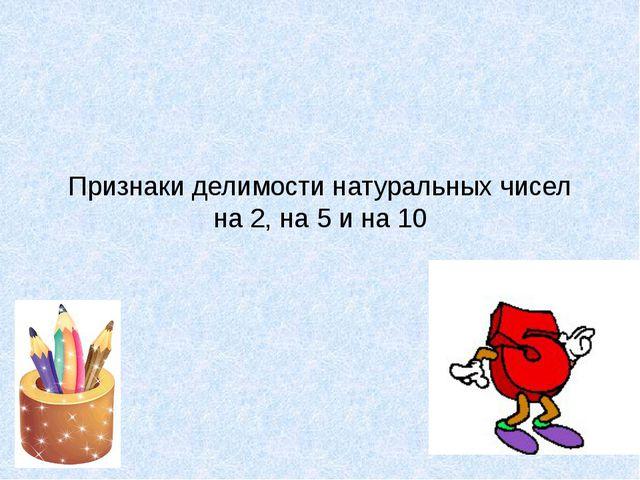 Признаки делимости натуральных чисел на 2, на 5 и на 10