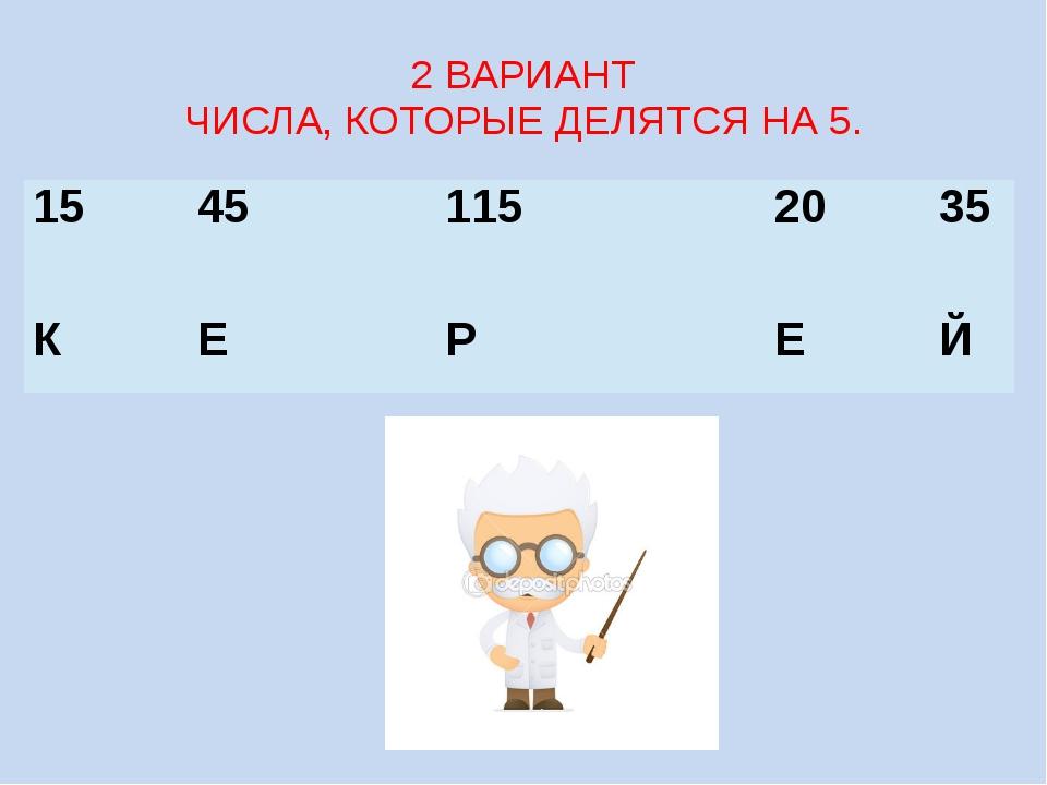 2 ВАРИАНТ ЧИСЛА, КОТОРЫЕ ДЕЛЯТСЯ НА 5. 15 45 115 20 35 К Е Р Е Й