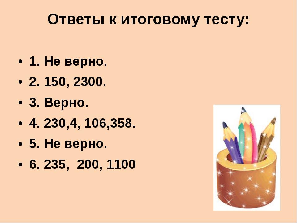 Ответы к итоговому тесту: 1. Не верно. 2. 150, 2300. 3. Верно. 4. 230,4, 106,...