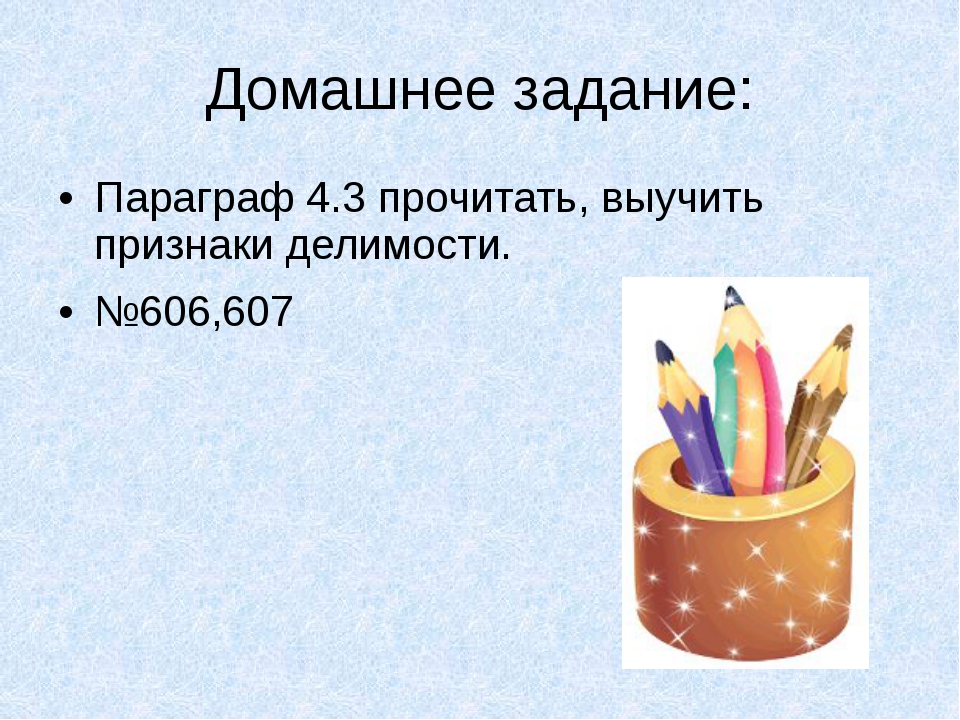 Домашнее задание: Параграф 4.3 прочитать, выучить признаки делимости. №606,607
