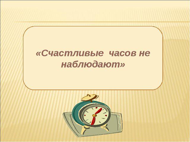 «Счастливые часов не наблюдают»