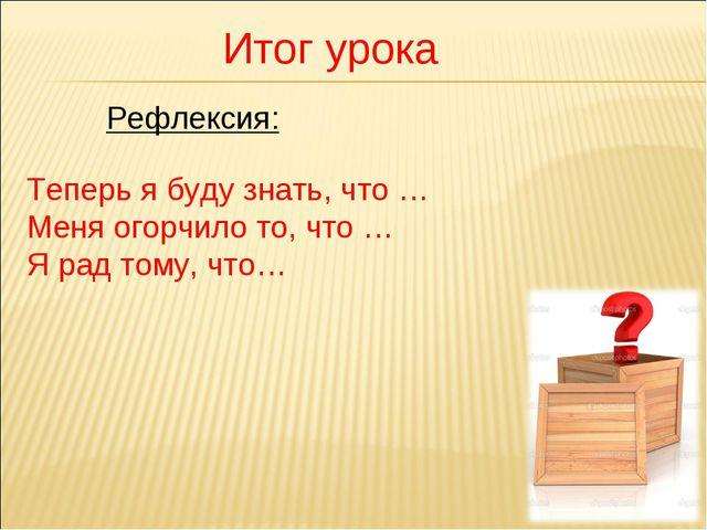 Итог урока Теперь я буду знать, что … Меня огорчило то, что … Я рад тому, что...