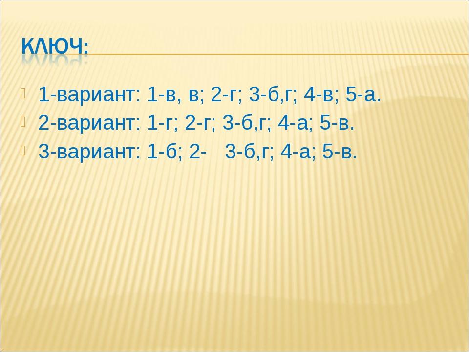 1-вариант: 1-в, в; 2-г; 3-б,г; 4-в; 5-а. 2-вариант: 1-г; 2-г; 3-б,г; 4-а; 5-в...