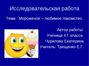 Исследовательская работа Тема : Мороженое – любимое лакомство. Автор работы: