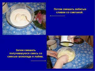 Потом смешать взбитые сливки со сметаной. Затем смешать получившуюся смесь со