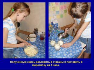 Полученную смесь разложить в стаканы и поставить в морозилку на 4 часа.
