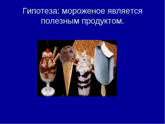 Гипотеза: мороженое является полезным продуктом.