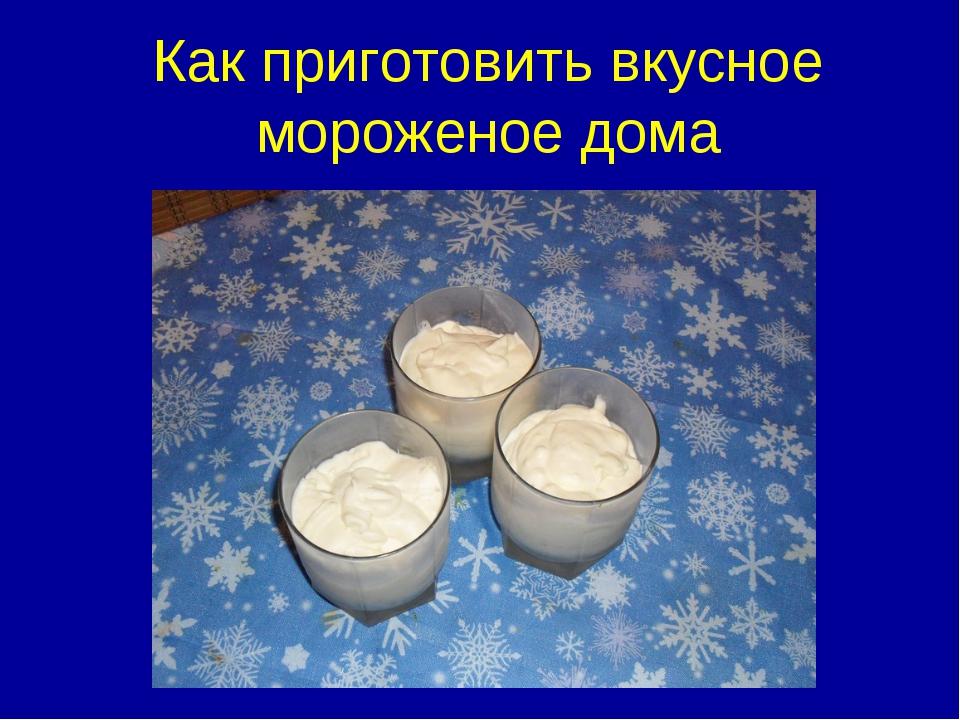 Как приготовить вкусное мороженое дома